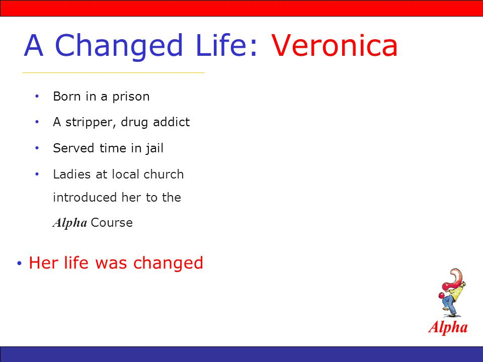 Born in a prison A stripper, drug addict Served time in jail Ladies at local church introduced her to the Alpha Course A Changed Life: Veronica Her life was changed