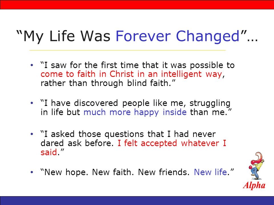 My Life Was Forever Changed… I saw for the first time that it was possible to come to faith in Christ in an intelligent way, rather than through blind faith.