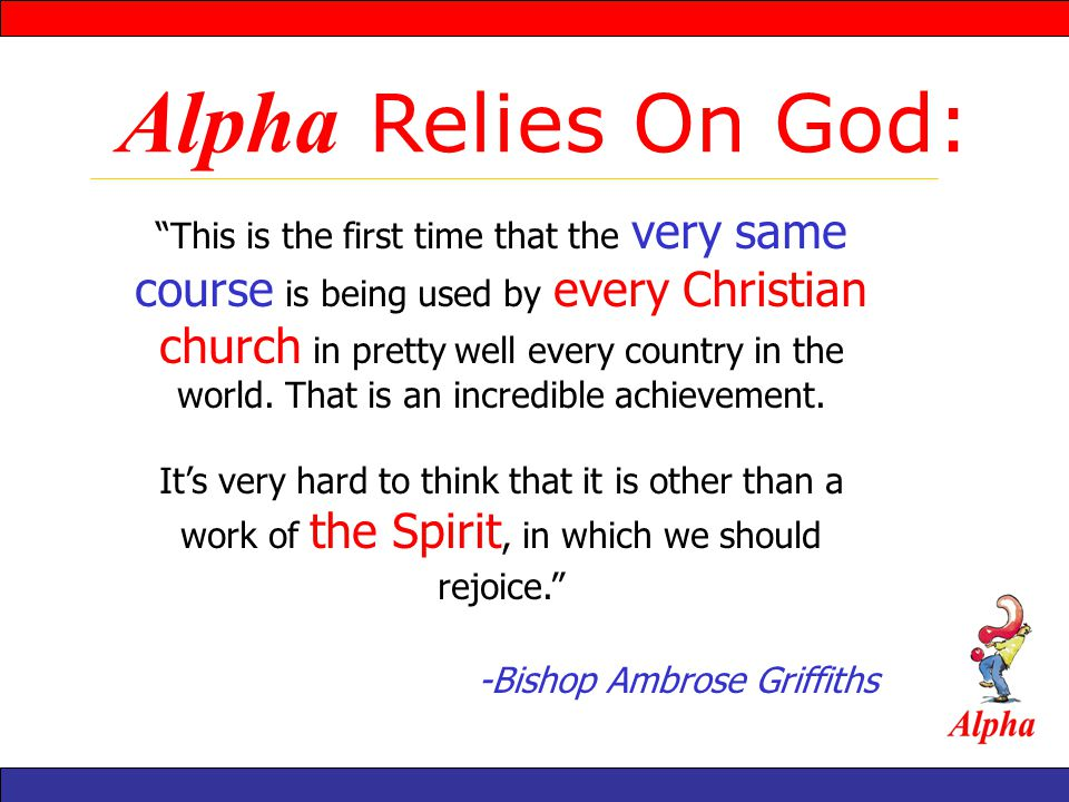 Alpha Relies On God: This is the first time that the very same course is being used by every Christian church in pretty well every country in the world.