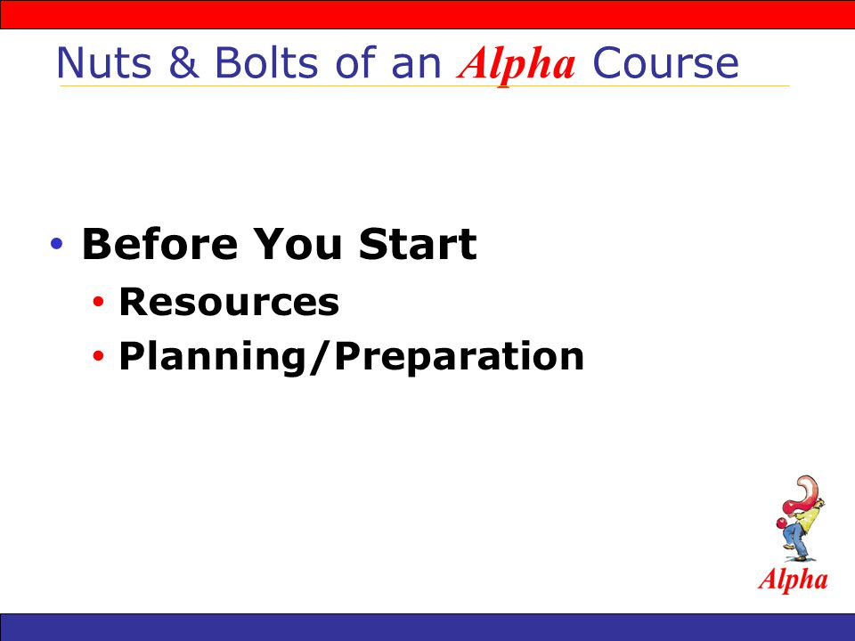 Before You Start Resources Planning/Preparation Nuts & Bolts of an Alpha Course