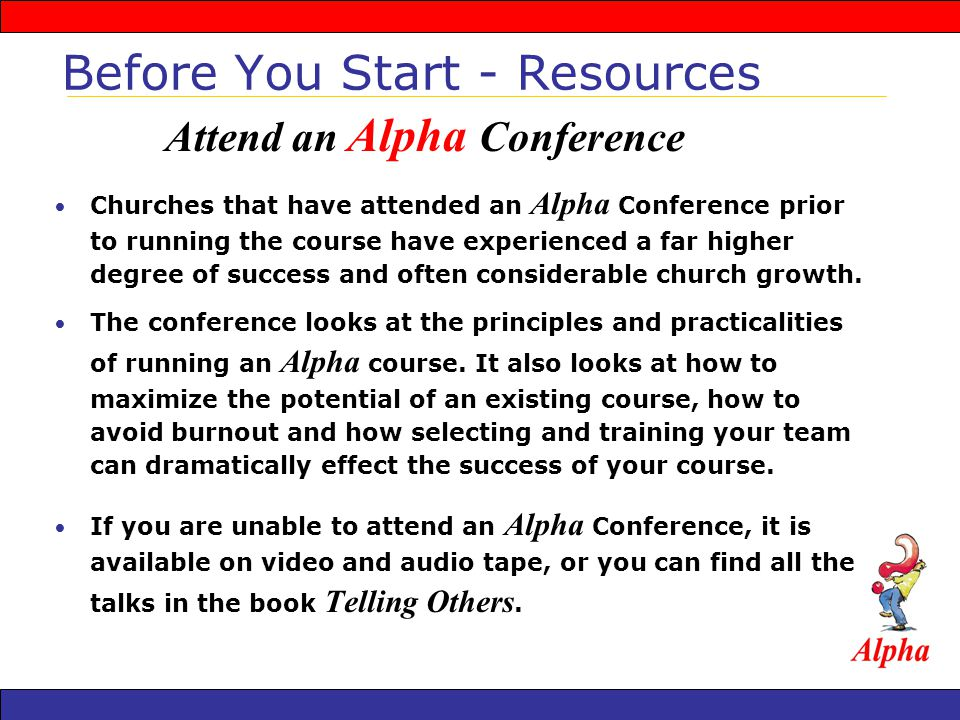Network with other churches running Alpha Monthly Gatherings Seasonal Training Individual consulting and assistance Guidance from Alpha Advisors and Resource Churches Joint Weekend Away opportunities Before You Start - Resources Alpha USA/Houston Office