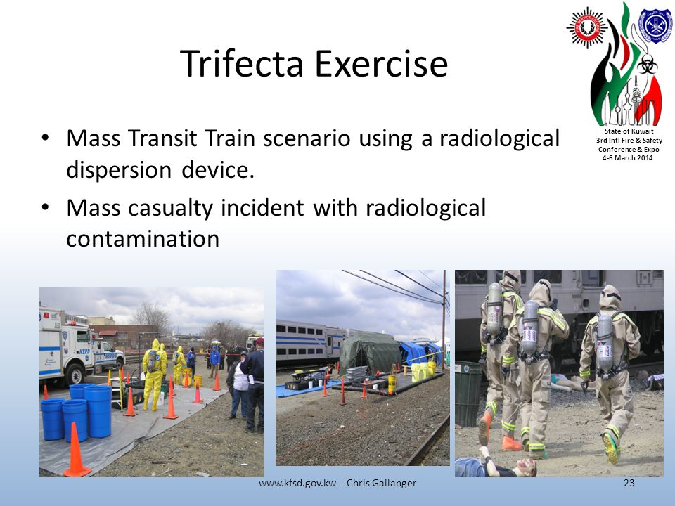 State of Kuwait 3rd Intl Fire & Safety Conference & Expo 4-6 March 2014 Trifecta Exercise Mass Transit Train scenario using a radiological dispersion device.