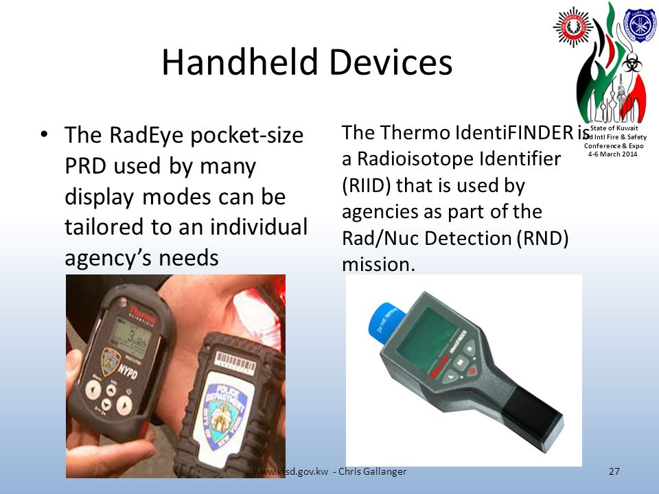 State of Kuwait 3rd Intl Fire & Safety Conference & Expo 4-6 March 2014 Handheld Devices The RadEye pocket-size PRD used by many display modes can be tailored to an individual agencys needs The Thermo IdentiFINDER is a Radioisotope Identifier (RIID) that is used by agencies as part of the Rad/Nuc Detection (RND) mission.