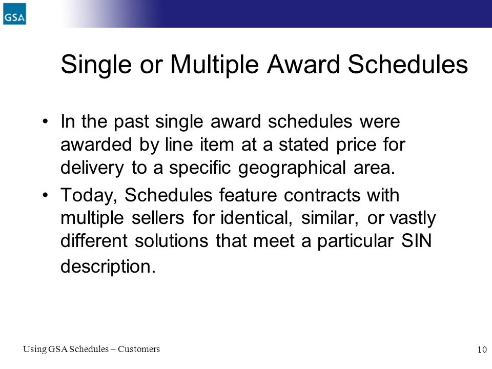 Using GSA Schedules – Customers 10 Single or Multiple Award Schedules In the past single award schedules were awarded by line item at a stated price f
