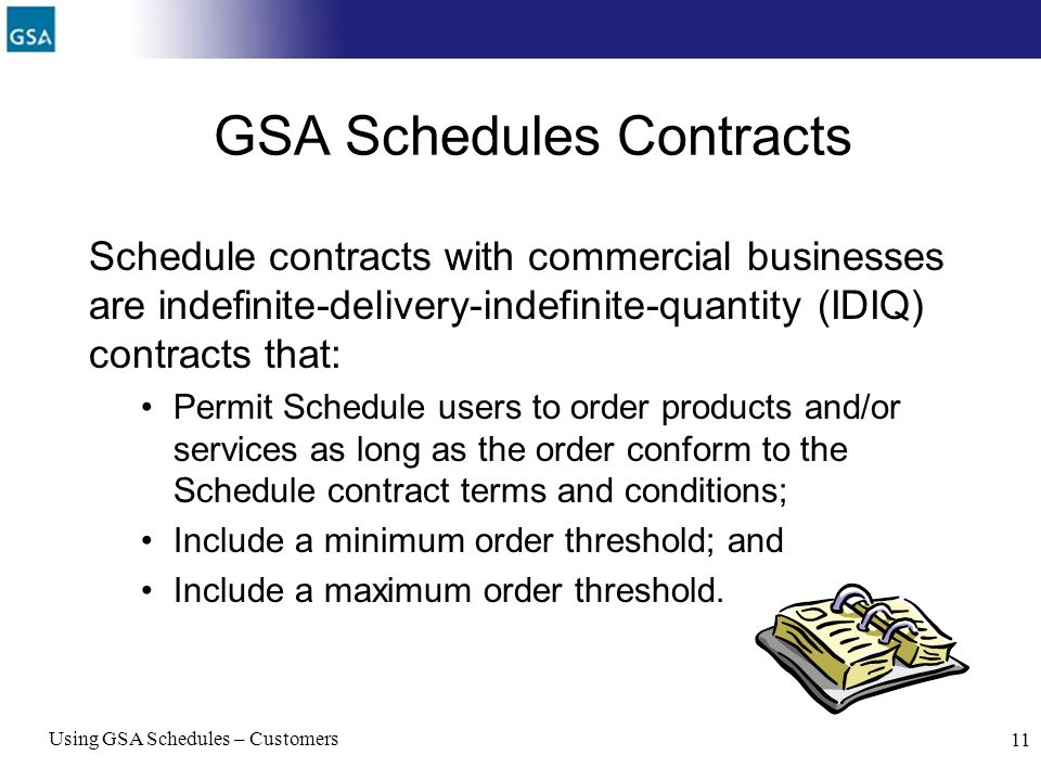 Using GSA Schedules – Customers 11 GSA Schedules Contracts Schedule contracts with commercial businesses are indefinite-delivery-indefinite-quantity (