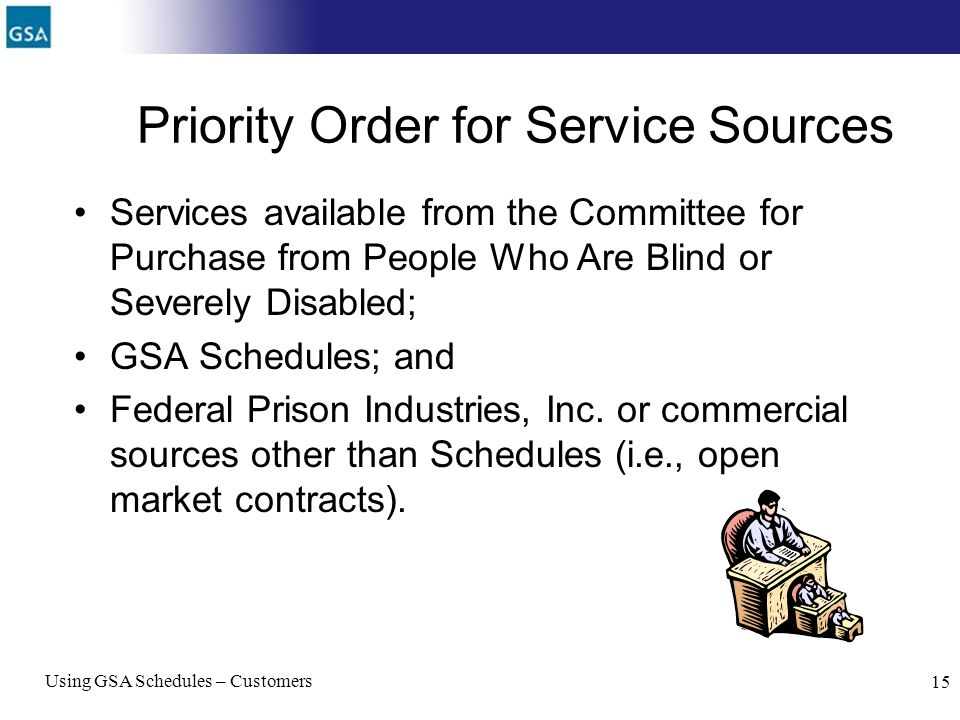 Using GSA Schedules – Customers 15 Priority Order for Service Sources Services available from the Committee for Purchase from People Who Are Blind or
