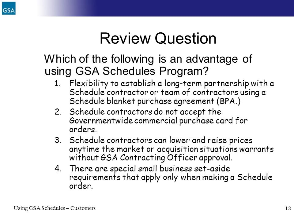 Using GSA Schedules – Customers 18 Review Question Which of the following is an advantage of using GSA Schedules Program? 1.Flexibility to establish a