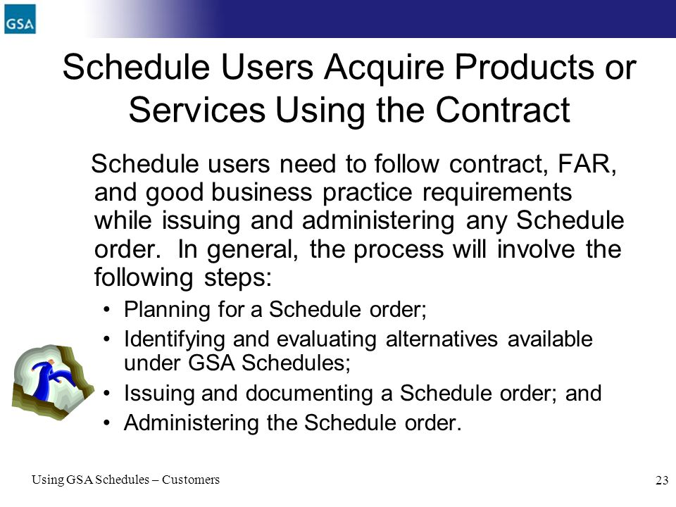 Using GSA Schedules – Customers 23 Schedule Users Acquire Products or Services Using the Contract Schedule users need to follow contract, FAR, and goo