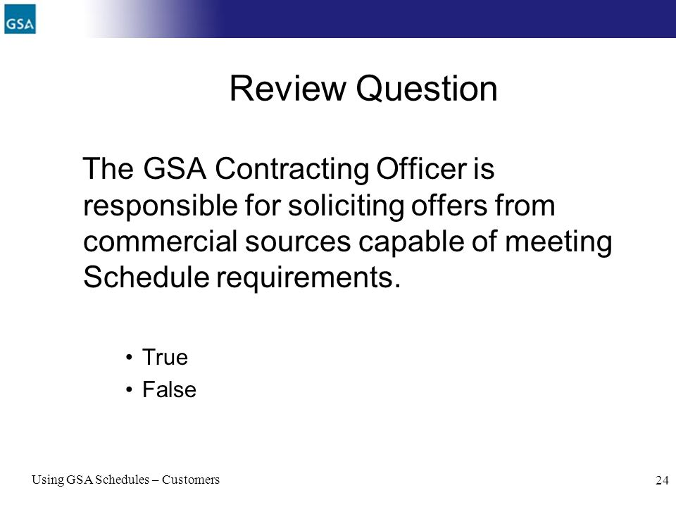 Using GSA Schedules – Customers 24 Review Question The GSA Contracting Officer is responsible for soliciting offers from commercial sources capable of