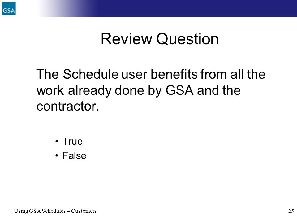 Using GSA Schedules – Customers 25 Review Question The Schedule user benefits from all the work already done by GSA and the contractor. True False