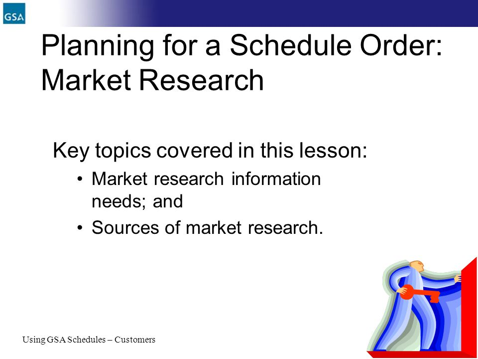 27 Planning for a Schedule Order: Market Research Key topics covered in this lesson: Market research information needs; and Sources of market research