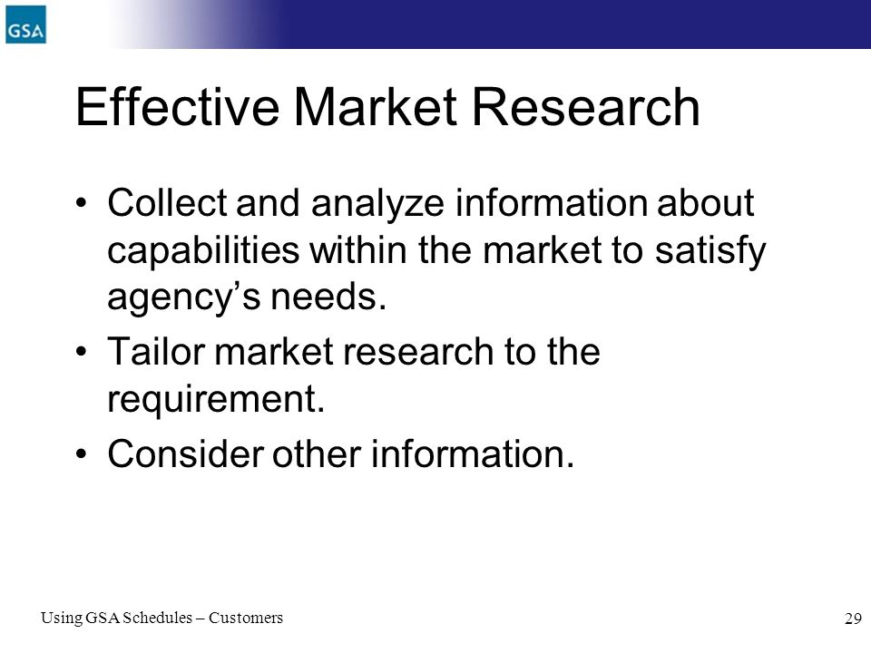 Using GSA Schedules – Customers 29 Effective Market Research Collect and analyze information about capabilities within the market to satisfy agencys n