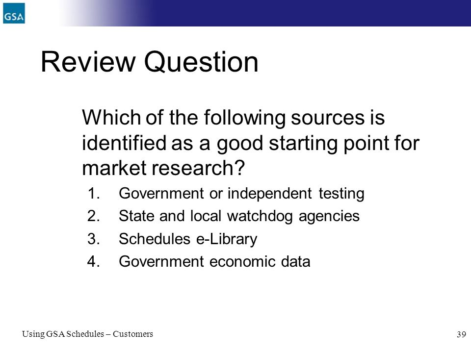 Using GSA Schedules – Customers 39 Review Question Which of the following sources is identified as a good starting point for market research? 1.Govern