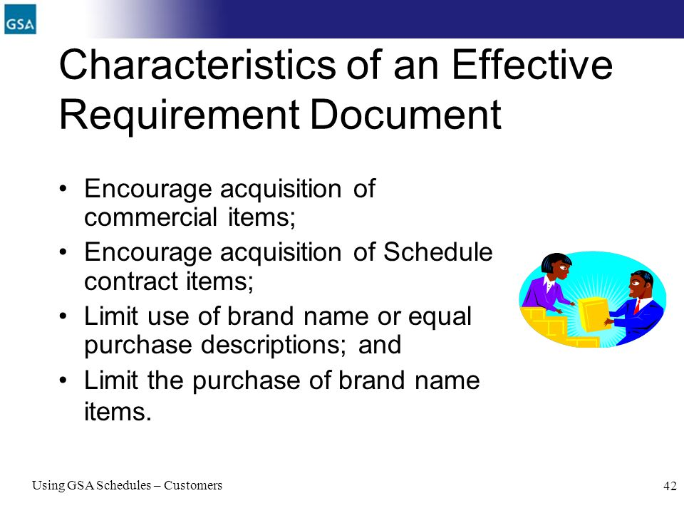 Using GSA Schedules – Customers 42 Characteristics of an Effective Requirement Document Encourage acquisition of commercial items; Encourage acquisiti