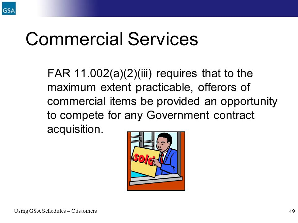 Using GSA Schedules – Customers 49 Commercial Services FAR 11.002(a)(2)(iii) requires that to the maximum extent practicable, offerors of commercial i