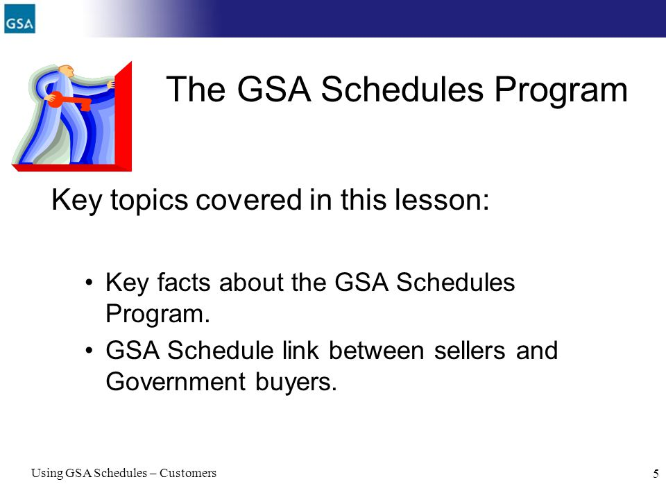 Using GSA Schedules – Customers 5 The GSA Schedules Program Key topics covered in this lesson: Key facts about the GSA Schedules Program. GSA Schedule