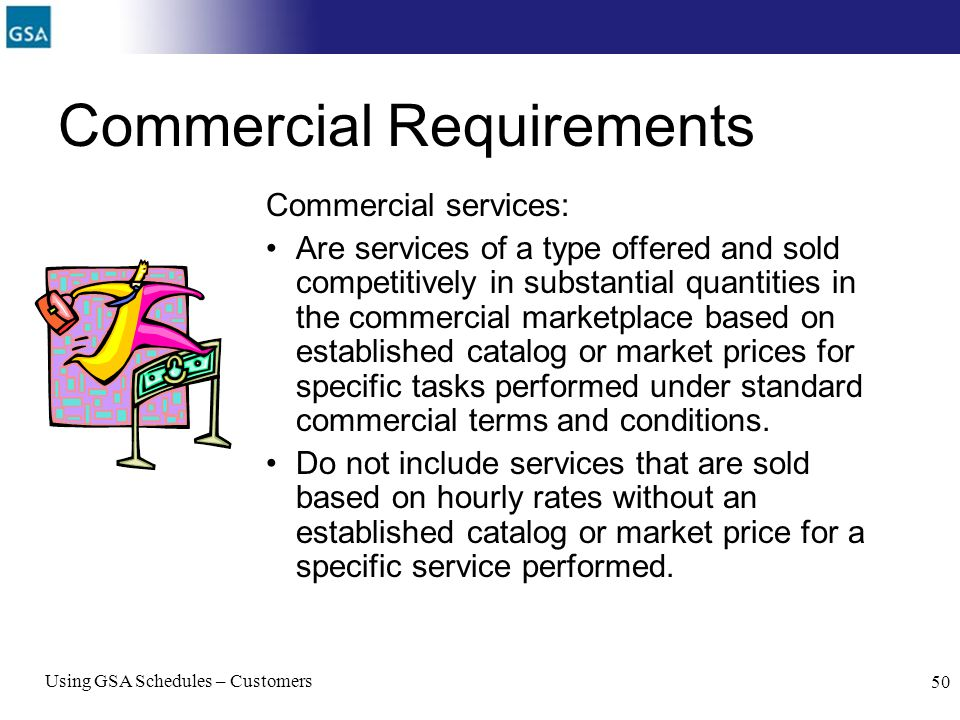 Using GSA Schedules – Customers 50 Commercial Requirements Commercial services: Are services of a type offered and sold competitively in substantial q