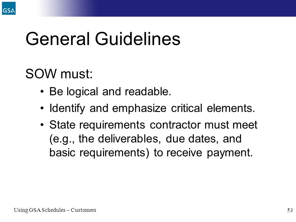 Using GSA Schedules – Customers 53 General Guidelines SOW must: Be logical and readable. Identify and emphasize critical elements. State requirements