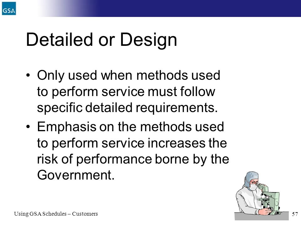 Using GSA Schedules – Customers 57 Detailed or Design Only used when methods used to perform service must follow specific detailed requirements. Empha
