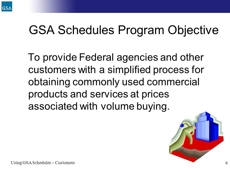 Using GSA Schedules – Customers 6 GSA Schedules Program Objective To provide Federal agencies and other customers with a simplified process for obtain