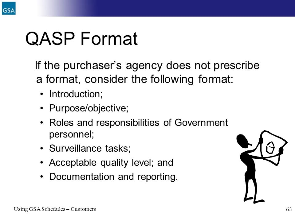 Using GSA Schedules – Customers 63 QASP Format If the purchasers agency does not prescribe a format, consider the following format: Introduction; Purp