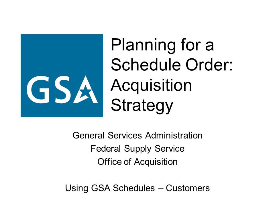 Planning for a Schedule Order: Acquisition Strategy General Services Administration Federal Supply Service Office of Acquisition Using GSA Schedules –