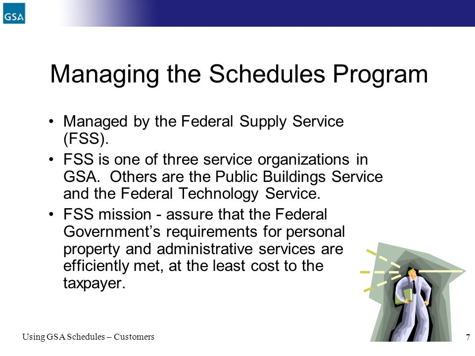 Using GSA Schedules – Customers 7 Managing the Schedules Program Managed by the Federal Supply Service (FSS). FSS is one of three service organization
