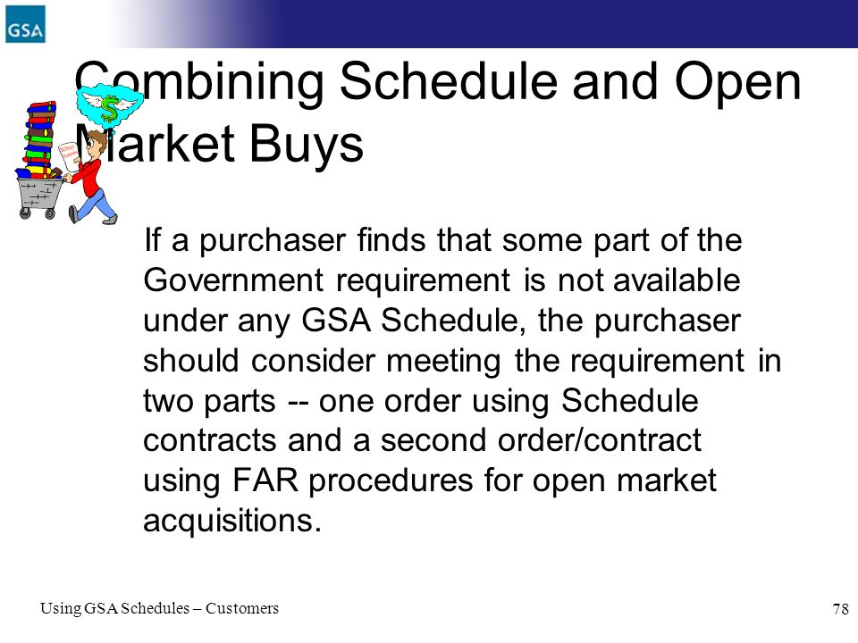 Using GSA Schedules – Customers 78 Combining Schedule and Open Market Buys If a purchaser finds that some part of the Government requirement is not av
