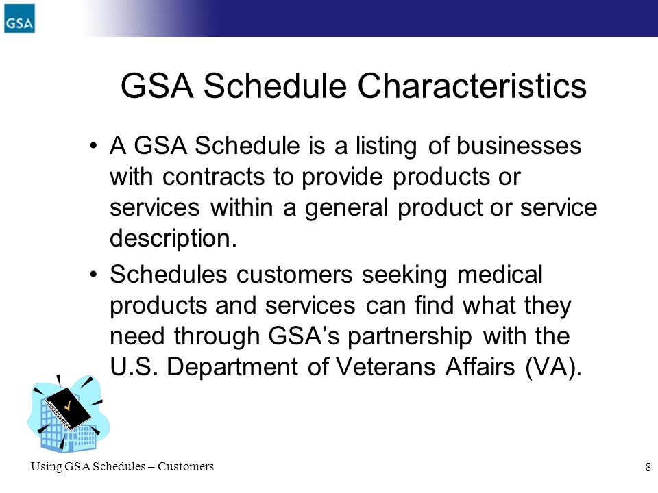 Using GSA Schedules – Customers 8 GSA Schedule Characteristics A GSA Schedule is a listing of businesses with contracts to provide products or service