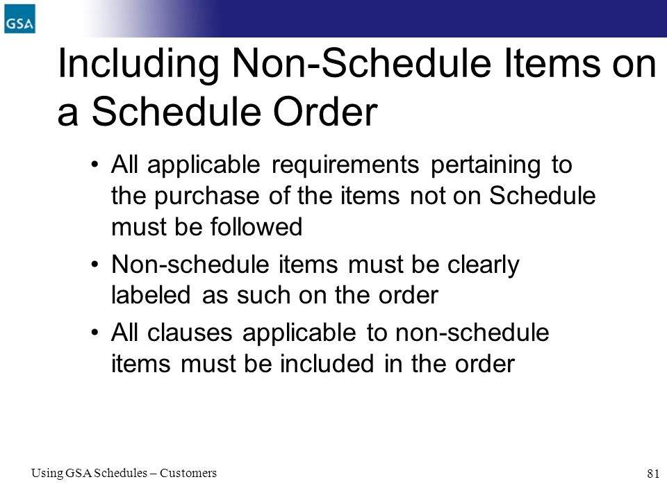 Using GSA Schedules – Customers 81 Including Non-Schedule Items on a Schedule Order All applicable requirements pertaining to the purchase of the item