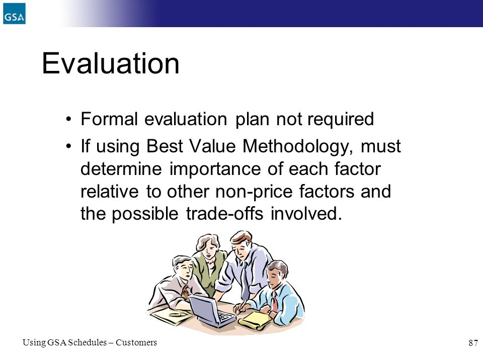Using GSA Schedules – Customers 87 Evaluation Formal evaluation plan not required If using Best Value Methodology, must determine importance of each f