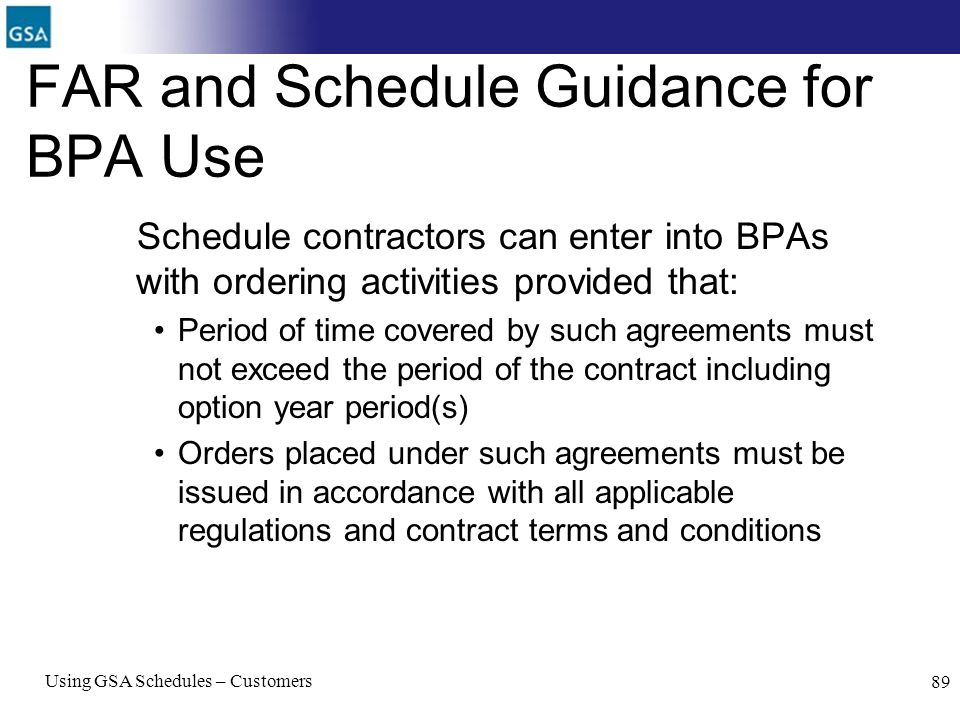 Using GSA Schedules – Customers 89 FAR and Schedule Guidance for BPA Use Schedule contractors can enter into BPAs with ordering activities provided th
