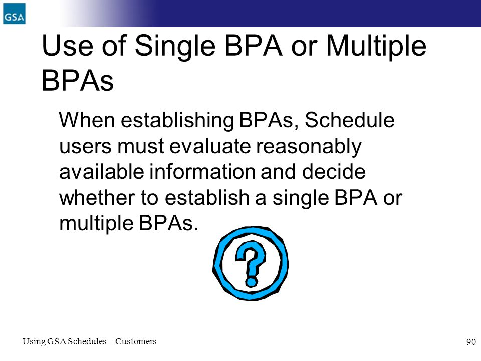 Using GSA Schedules – Customers 90 Use of Single BPA or Multiple BPAs When establishing BPAs, Schedule users must evaluate reasonably available inform