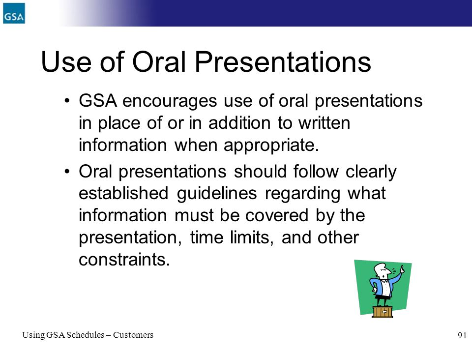 Using GSA Schedules – Customers 91 Use of Oral Presentations GSA encourages use of oral presentations in place of or in addition to written informatio