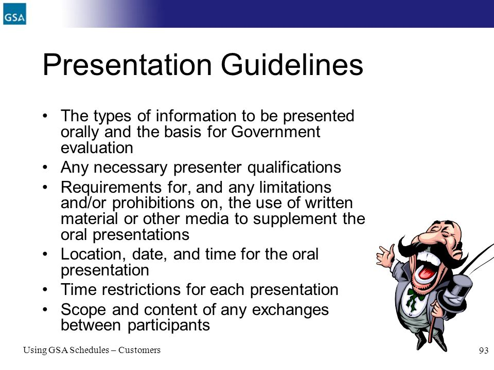 Using GSA Schedules – Customers 93 Presentation Guidelines The types of information to be presented orally and the basis for Government evaluation Any