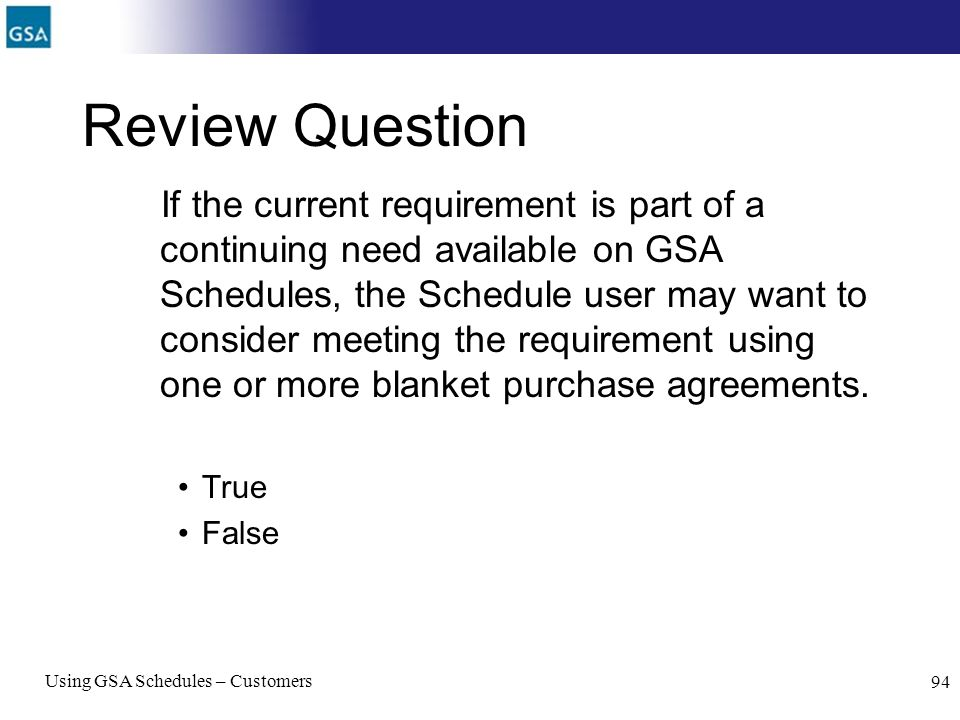 Using GSA Schedules – Customers 94 Review Question If the current requirement is part of a continuing need available on GSA Schedules, the Schedule us