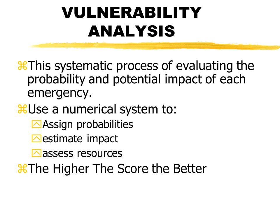 VULNERABILITY ANALYSIS zThis systematic process of evaluating the probability and potential impact of each emergency.
