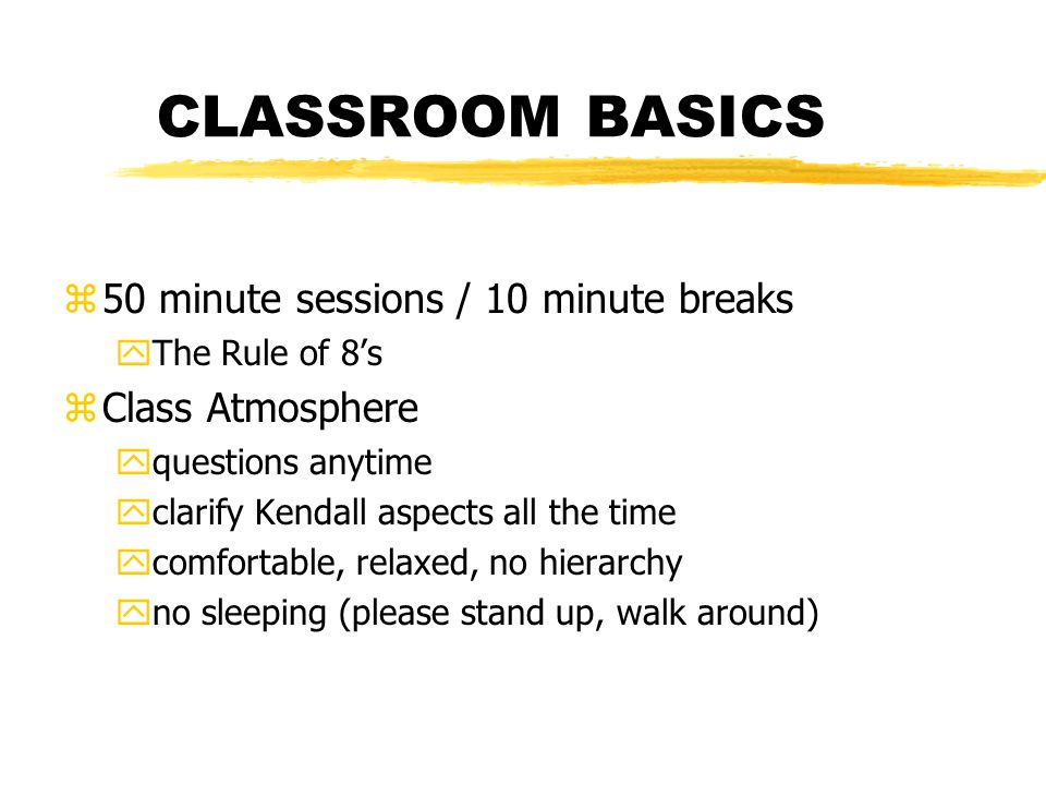 CLASSROOM BASICS z50 minute sessions / 10 minute breaks yThe Rule of 8s zClass Atmosphere yquestions anytime yclarify Kendall aspects all the time ycomfortable, relaxed, no hierarchy yno sleeping (please stand up, walk around)