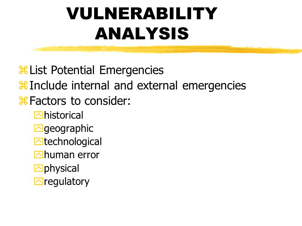VULNERABILITY ANALYSIS zList Potential Emergencies zInclude internal and external emergencies zFactors to consider: yhistorical ygeographic ytechnological yhuman error yphysical yregulatory