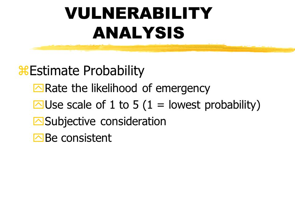 VULNERABILITY ANALYSIS zEstimate Probability yRate the likelihood of emergency yUse scale of 1 to 5 (1 = lowest probability) ySubjective consideration yBe consistent