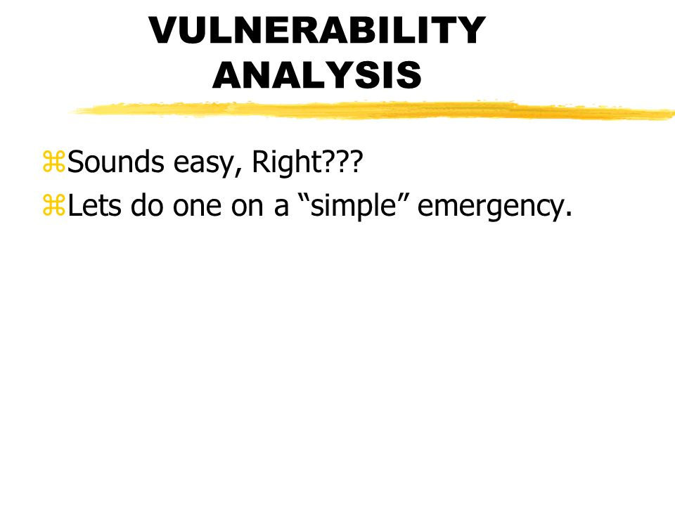 VULNERABILITY ANALYSIS zSounds easy, Right zLets do one on a simple emergency.