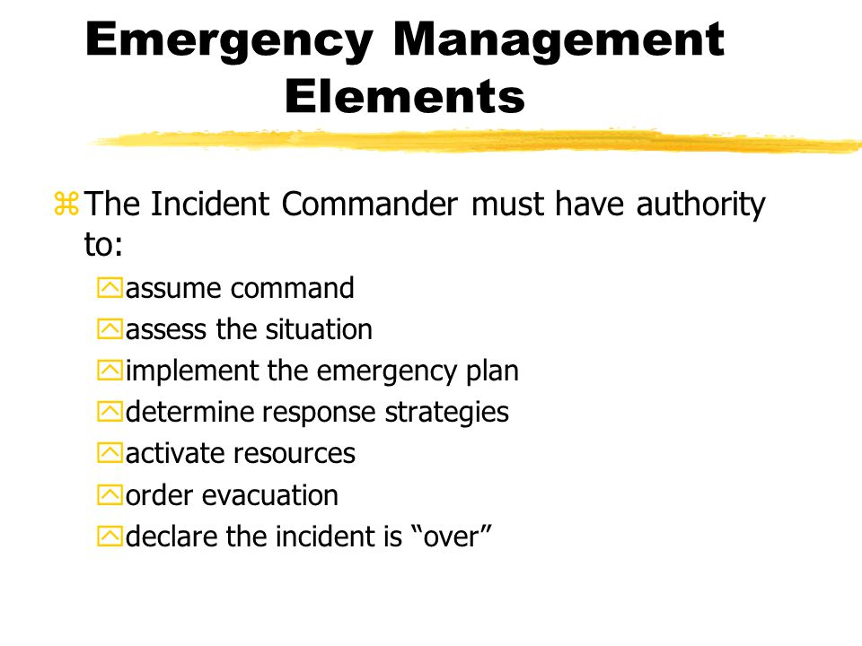 Emergency Management Elements zThe Incident Commander must have authority to: yassume command yassess the situation yimplement the emergency plan ydetermine response strategies yactivate resources yorder evacuation ydeclare the incident is over