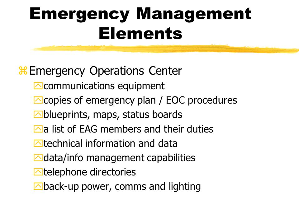 Emergency Management Elements zEmergency Operations Center ycommunications equipment ycopies of emergency plan / EOC procedures yblueprints, maps, status boards ya list of EAG members and their duties ytechnical information and data ydata/info management capabilities ytelephone directories yback-up power, comms and lighting
