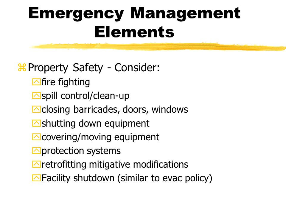 Emergency Management Elements zProperty Safety - Consider: yfire fighting yspill control/clean-up yclosing barricades, doors, windows yshutting down equipment ycovering/moving equipment yprotection systems yretrofitting mitigative modifications yFacility shutdown (similar to evac policy)