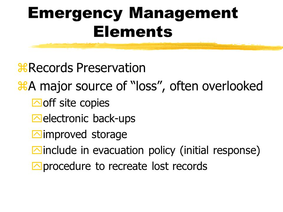 Emergency Management Elements zRecords Preservation zA major source of loss, often overlooked yoff site copies yelectronic back-ups yimproved storage yinclude in evacuation policy (initial response) yprocedure to recreate lost records