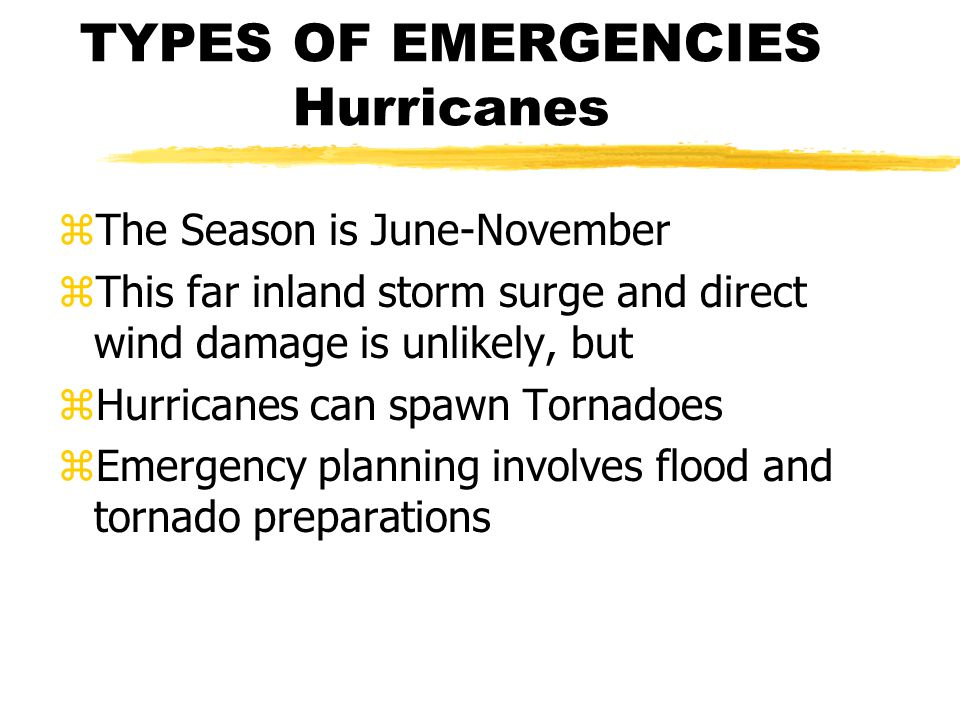 TYPES OF EMERGENCIES Hurricanes zThe Season is June-November zThis far inland storm surge and direct wind damage is unlikely, but zHurricanes can spawn Tornadoes zEmergency planning involves flood and tornado preparations