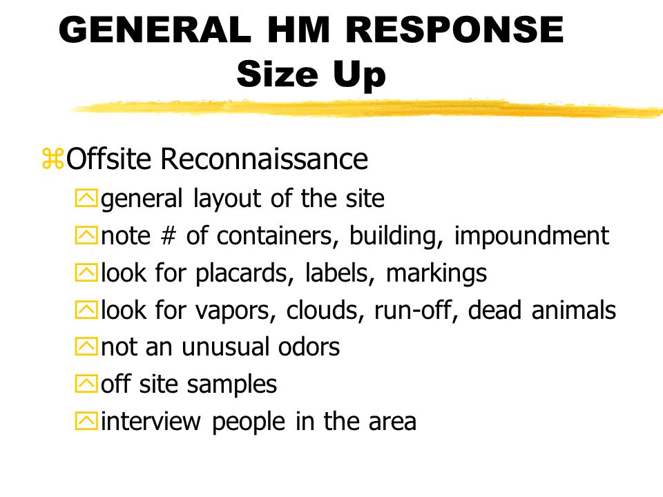 GENERAL HM RESPONSE Size Up zOffsite Reconnaissance ygeneral layout of the site ynote # of containers, building, impoundment ylook for placards, labels, markings ylook for vapors, clouds, run-off, dead animals ynot an unusual odors yoff site samples yinterview people in the area