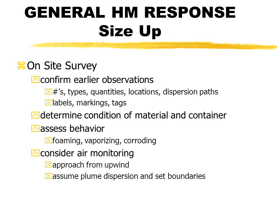 GENERAL HM RESPONSE Size Up zOn Site Survey yconfirm earlier observations x#s, types, quantities, locations, dispersion paths xlabels, markings, tags ydetermine condition of material and container yassess behavior xfoaming, vaporizing, corroding yconsider air monitoring xapproach from upwind xassume plume dispersion and set boundaries
