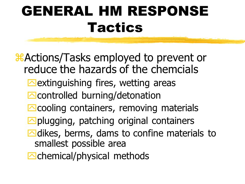 GENERAL HM RESPONSE Tactics zActions/Tasks employed to prevent or reduce the hazards of the chemcials yextinguishing fires, wetting areas ycontrolled burning/detonation ycooling containers, removing materials yplugging, patching original containers ydikes, berms, dams to confine materials to smallest possible area ychemical/physical methods
