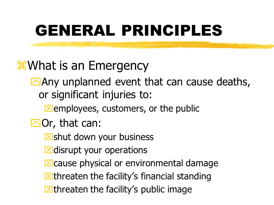 GENERAL PRINCIPLES zWhat is an Emergency yAny unplanned event that can cause deaths, or significant injuries to: xemployees, customers, or the public yOr, that can: xshut down your business xdisrupt your operations xcause physical or environmental damage xthreaten the facilitys financial standing xthreaten the facilitys public image